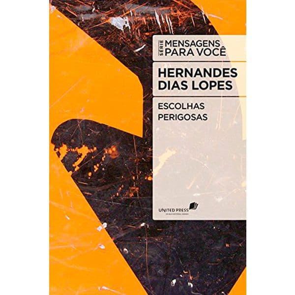 Escolhas Perigosas - Hernandes Dias Lopes